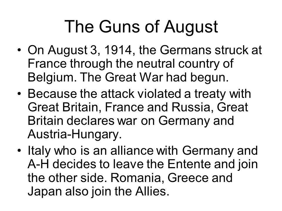 The Guns of August On August 3, 1914, the Germans struck at France through the neutral country of Belgium. The Great War had begun. Because the attack