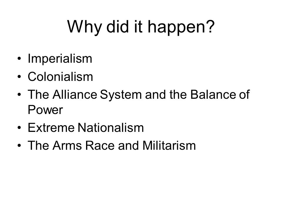 Why did it happen? Imperialism Colonialism The Alliance System and the Balance of Power Extreme Nationalism The Arms Race and Militarism