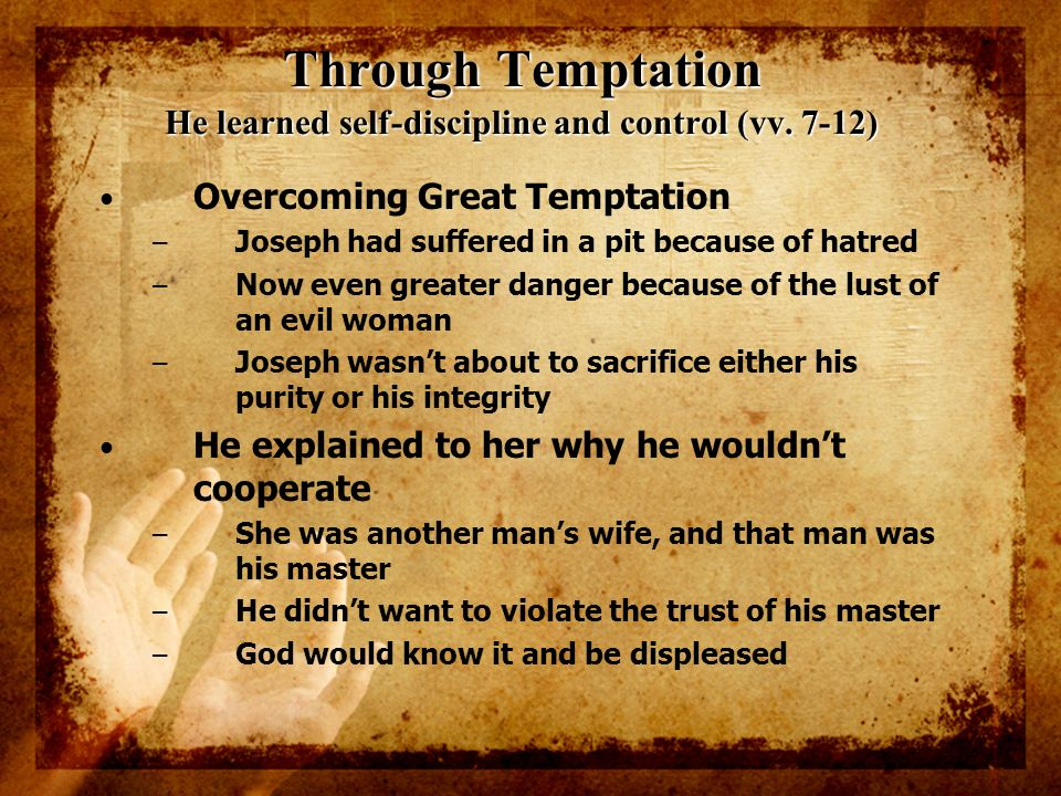 Through Temptation He learned self-discipline and control (vv. 7-12) Overcoming Great Temptation – Joseph had suffered in a pit because of hatred – No