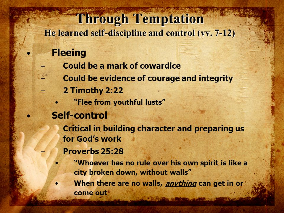 Through Temptation He learned self-discipline and control (vv. 7-12) Fleeing – Could be a mark of cowardice – Could be evidence of courage and integri