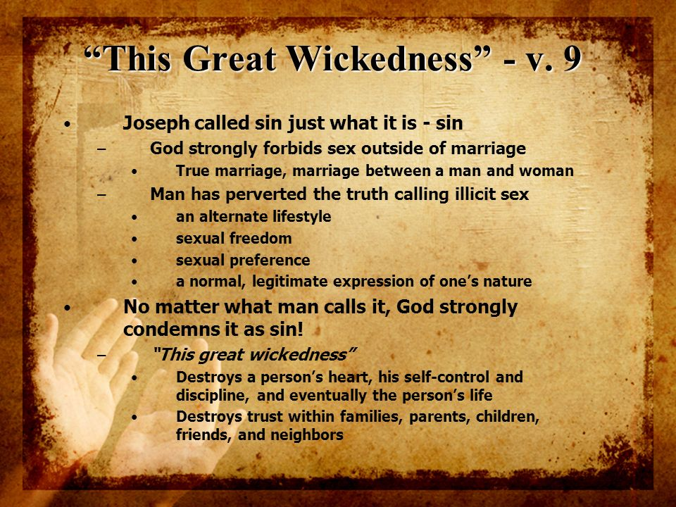 This Great Wickedness - v. 9 Joseph called sin just what it is - sin – God strongly forbids sex outside of marriage True marriage, marriage between a