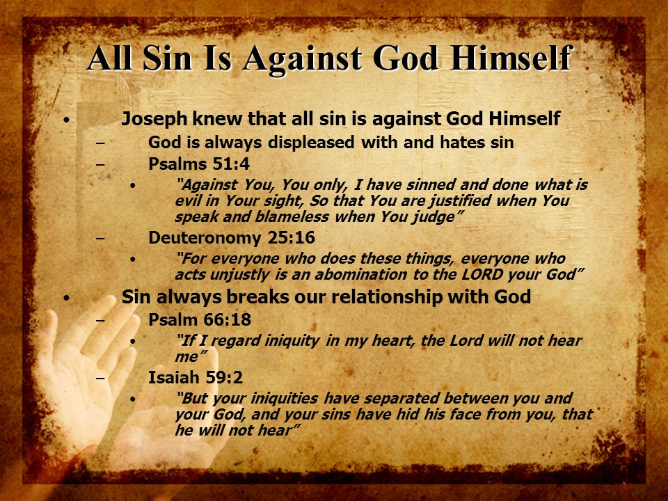 All Sin Is Against God Himself Joseph knew that all sin is against God Himself – God is always displeased with and hates sin – Psalms 51:4 Against You
