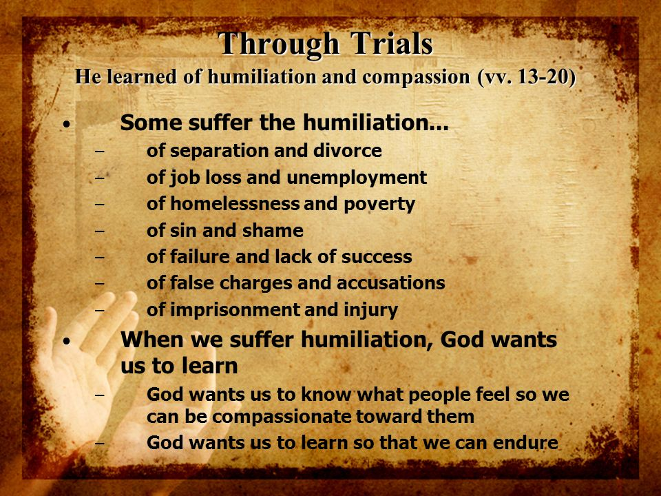 Through Trials He learned of humiliation and compassion (vv. 13-20) Some suffer the humiliation... – of separation and divorce – of job loss and unemp