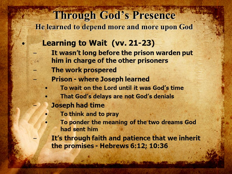 Through Gods Presence He learned to depend more and more upon God Learning to Wait (vv. 21-23) – It wasnt long before the prison warden put him in cha