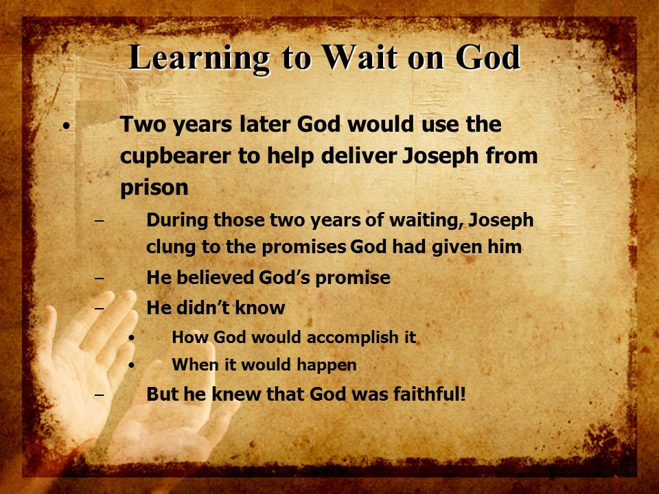 Learning to Wait on God Two years later God would use the cupbearer to help deliver Joseph from prison – During those two years of waiting, Joseph clu