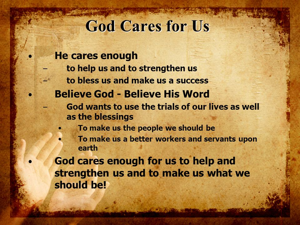 God Cares for Us He cares enough – to help us and to strengthen us – to bless us and make us a success Believe God - Believe His Word – God wants to u