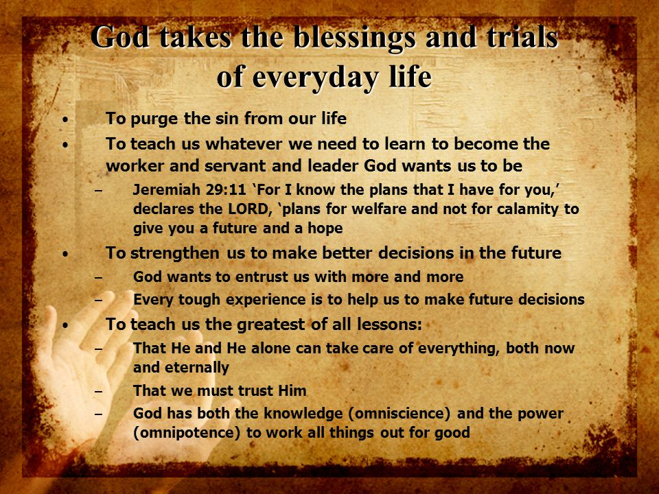 God takes the blessings and trials of everyday life To purge the sin from our life To teach us whatever we need to learn to become the worker and serv