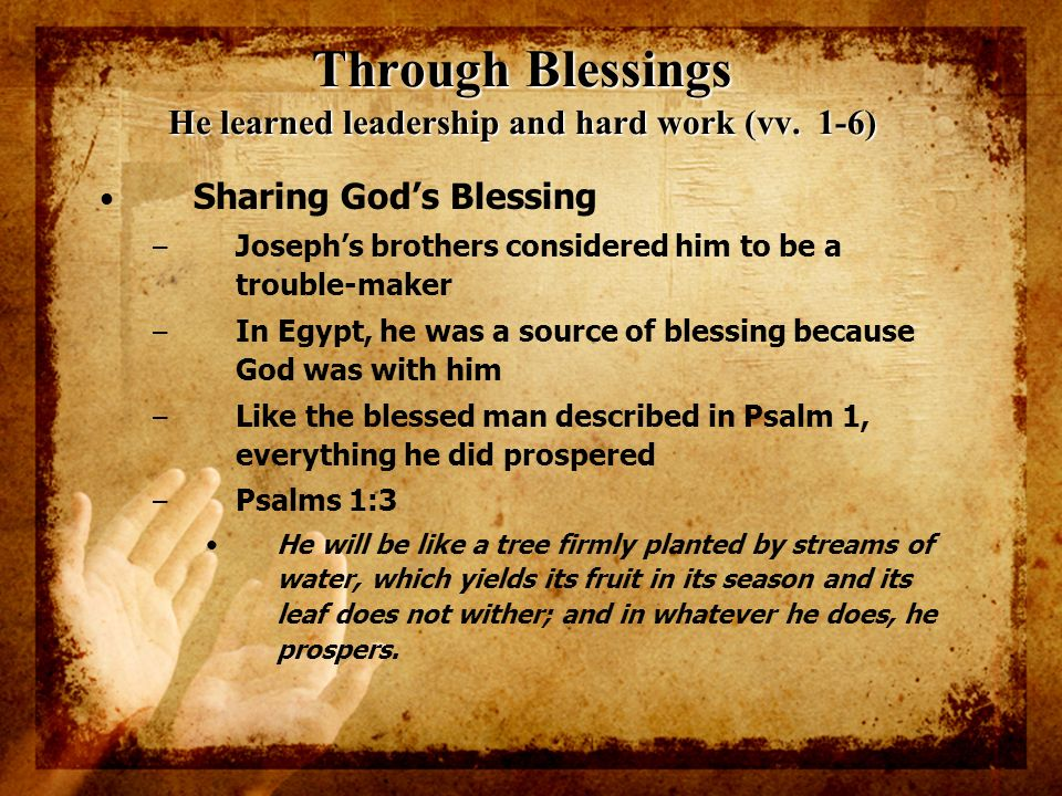 Through Blessings He learned leadership and hard work (vv. 1-6) Sharing Gods Blessing – Josephs brothers considered him to be a trouble-maker – In Egy