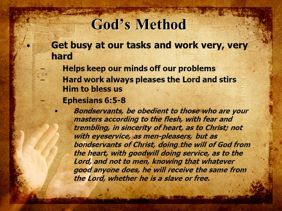 Gods Method Get busy at our tasks and work very, very hard – Helps keep our minds off our problems – Hard work always pleases the Lord and stirs Him t