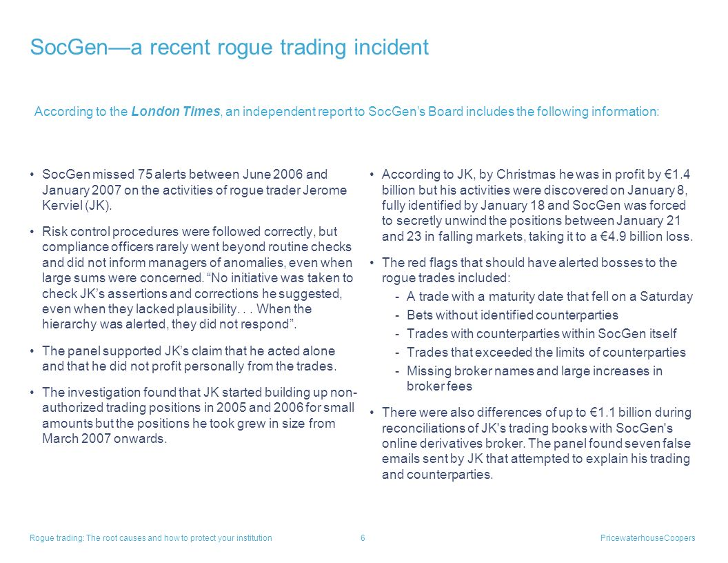Rogue trading: The root causes and how to protect your institution 5PricewaterhouseCoopers SocGena recent rogue trading incident $7.2 billion trading
