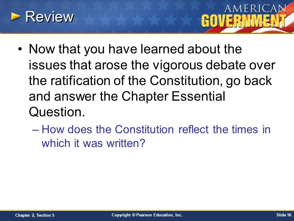 Copyright © Pearson Education, Inc.Slide 16 Chapter 2, Section 5 Review Now that you have learned about the issues that arose the vigorous debate over