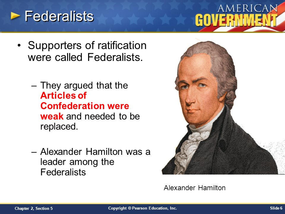 Copyright © Pearson Education, Inc.Slide 6 Chapter 2, Section 5 Federalists Supporters of ratification were called Federalists. –They argued that the