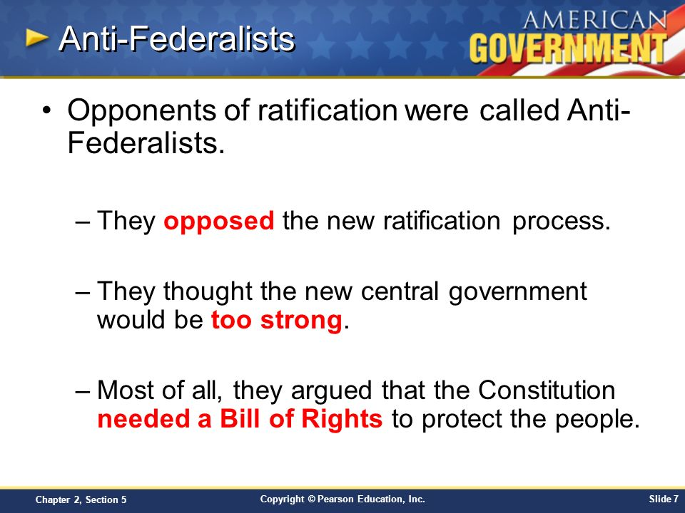 Copyright © Pearson Education, Inc.Slide 7 Chapter 2, Section 5 Anti-Federalists Opponents of ratification were called Anti- Federalists. –They oppose