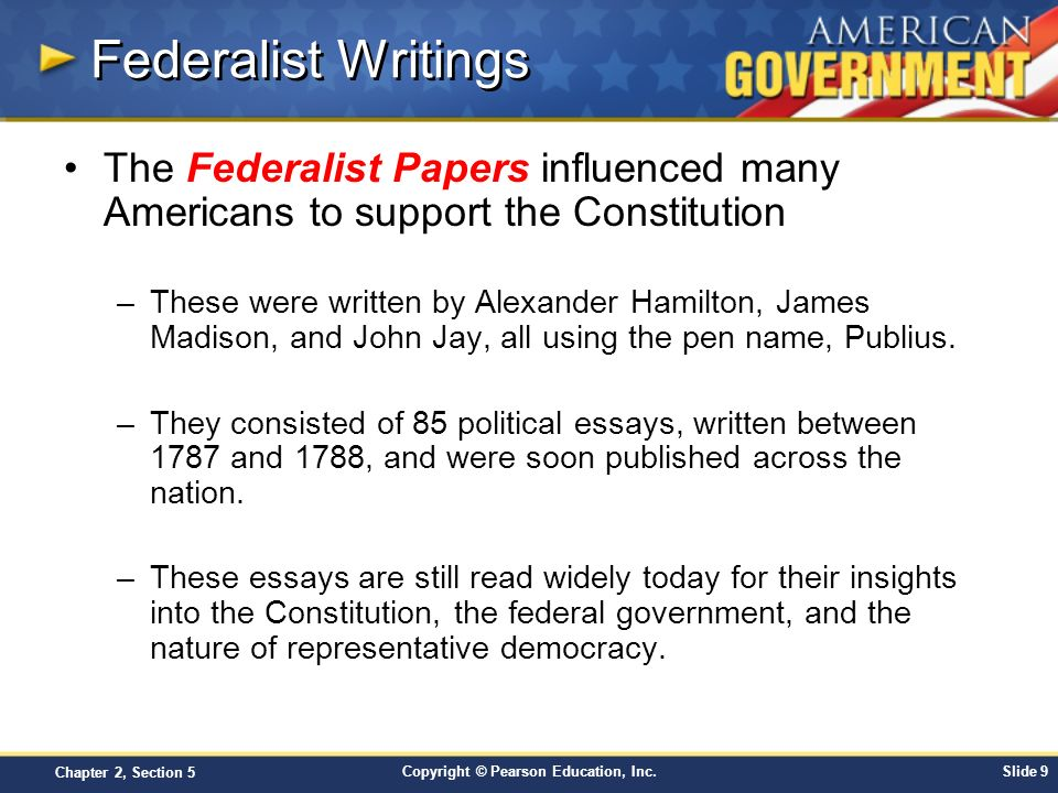 Copyright © Pearson Education, Inc.Slide 9 Chapter 2, Section 5 Federalist Writings The Federalist Papers influenced many Americans to support the Con