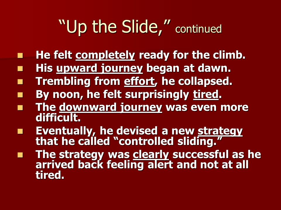 Up the Slide, continued He felt completely ready for the climb. He felt completely ready for the climb. His upward journey began at dawn. His upward j
