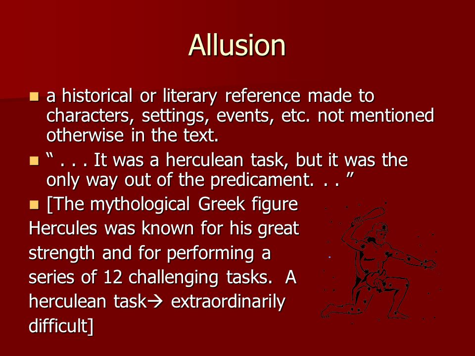 Allusion a historical or literary reference made to characters, settings, events, etc. not mentioned otherwise in the text. a historical or literary r