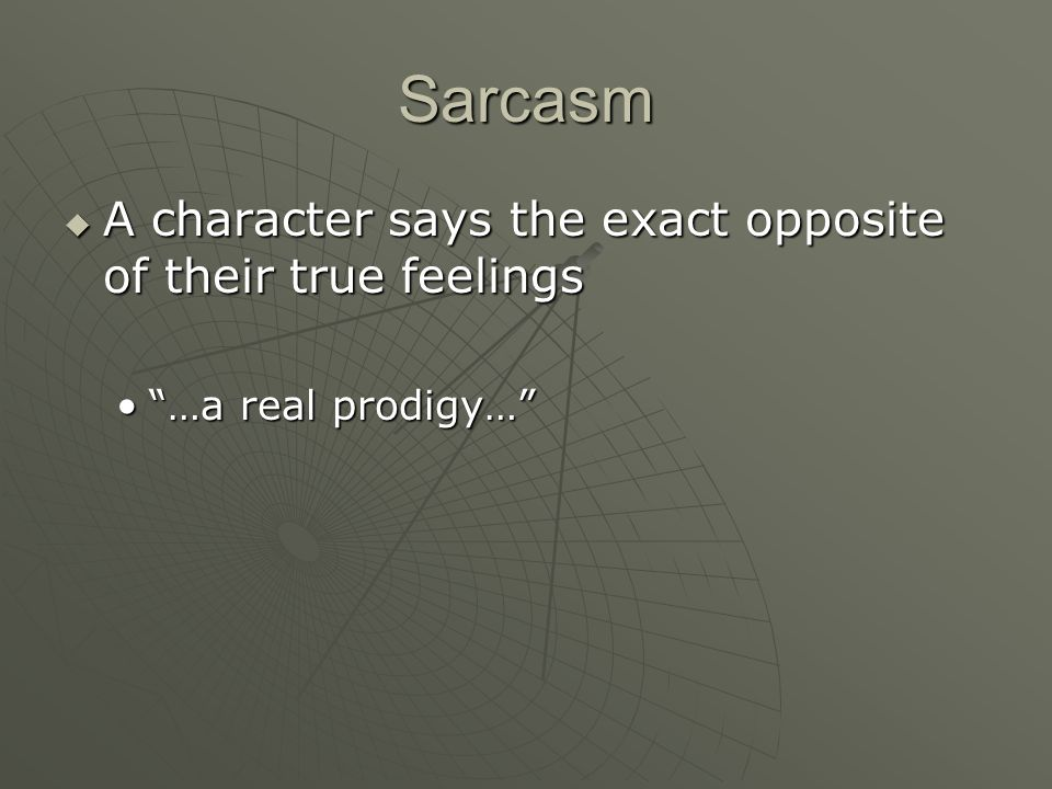 Sarcasm A character says the exact opposite of their true feelings A character says the exact opposite of their true feelings …a real prodigy……a real