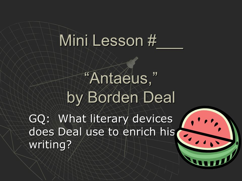 Mini Lesson #___ Antaeus, by Borden Deal GQ: What literary devices does Deal use to enrich his writing?