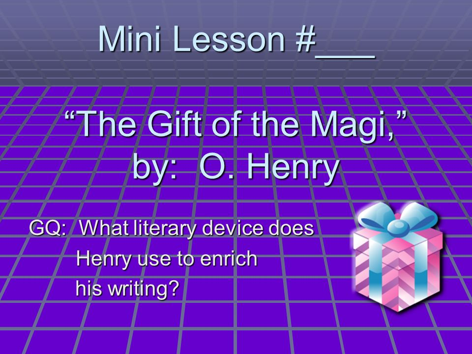 Mini Lesson #___ The Gift of the Magi, by: O. Henry GQ: What literary device does Henry use to enrich his writing? his writing?