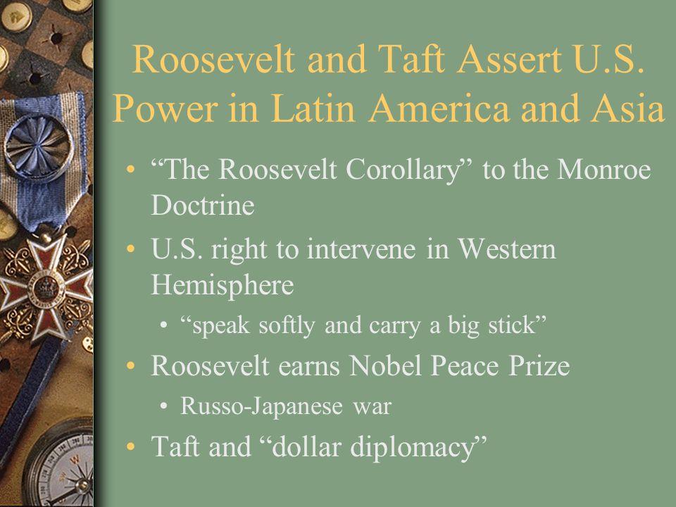 Roosevelt and Taft Assert U.S. Power in Latin America and Asia The Roosevelt Corollary to the Monroe Doctrine U.S. right to intervene in Western Hemis