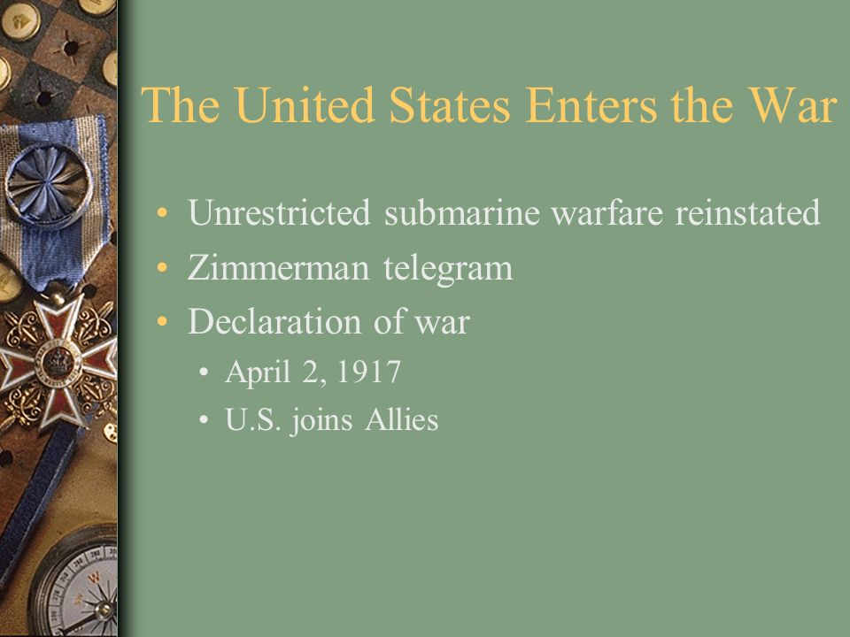 The United States Enters the War Unrestricted submarine warfare reinstated Zimmerman telegram Declaration of war April 2, 1917 U.S. joins Allies