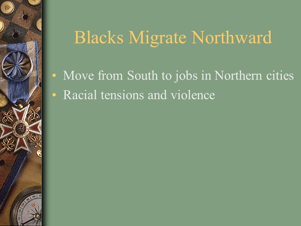 Blacks Migrate Northward Move from South to jobs in Northern cities Racial tensions and violence