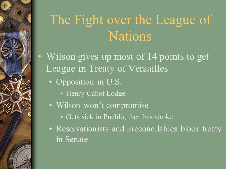 The Fight over the League of Nations Wilson gives up most of 14 points to get League in Treaty of Versailles Opposition in U.S. Henry Cabot Lodge Wils