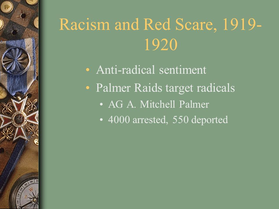 Racism and Red Scare, 1919- 1920 Anti-radical sentiment Palmer Raids target radicals AG A. Mitchell Palmer 4000 arrested, 550 deported