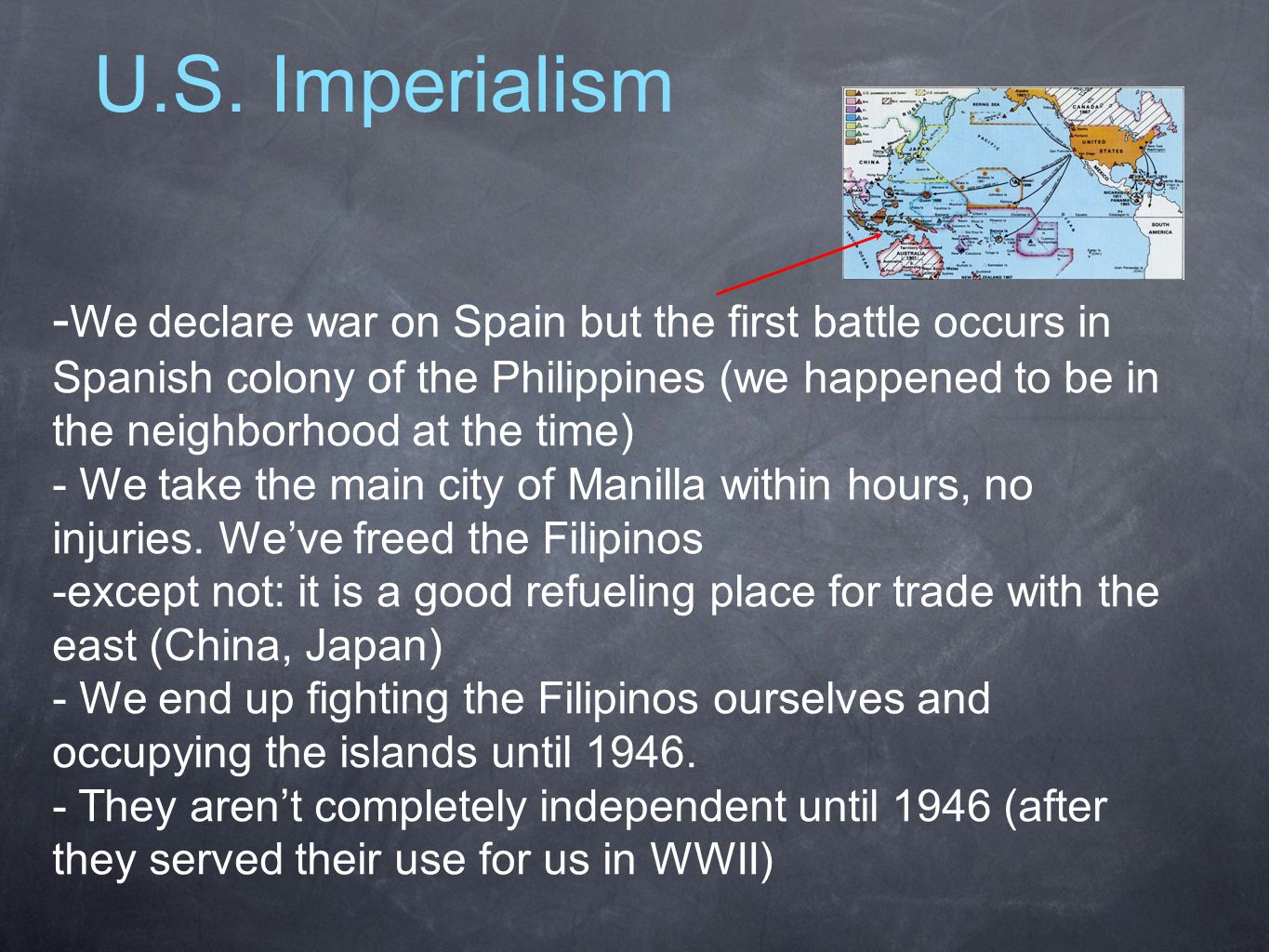 U.S. Imperialism - We declare war on Spain but the first battle occurs in Spanish colony of the Philippines (we happened to be in the neighborhood at
