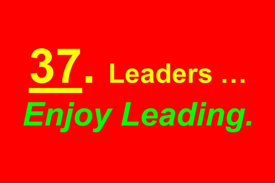37. Leaders … Enjoy Leading.