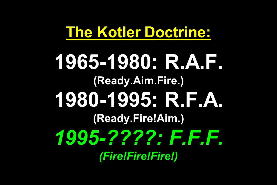The Kotler Doctrine: 1965-1980: R.A.F. (Ready.Aim.Fire.) 1980-1995: R.F.A. (Ready.Fire!Aim.) 1995-????: F.F.F. (Fire!Fire!Fire!)