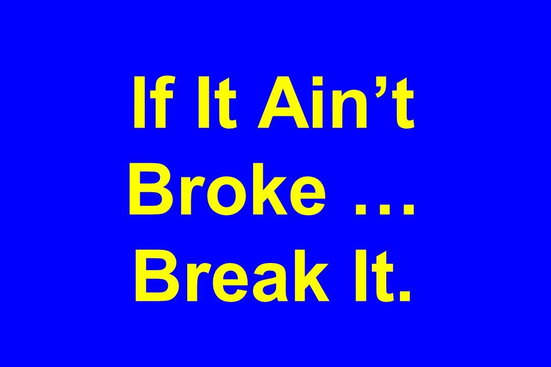 If It Aint Broke … Break It.