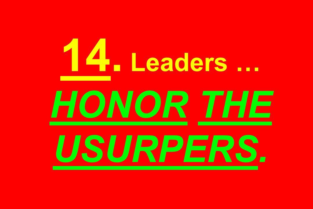 14. Leaders … HONOR THE USURPERS.