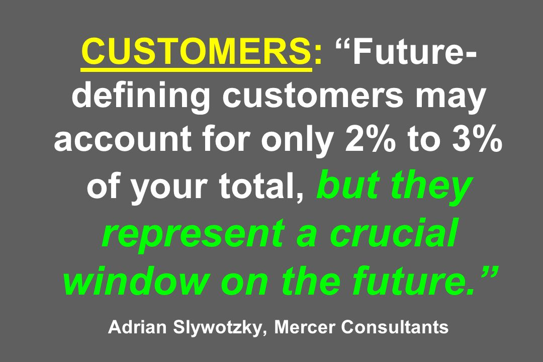 CUSTOMERS: Future- defining customers may account for only 2% to 3% of your total, but they represent a crucial window on the future.