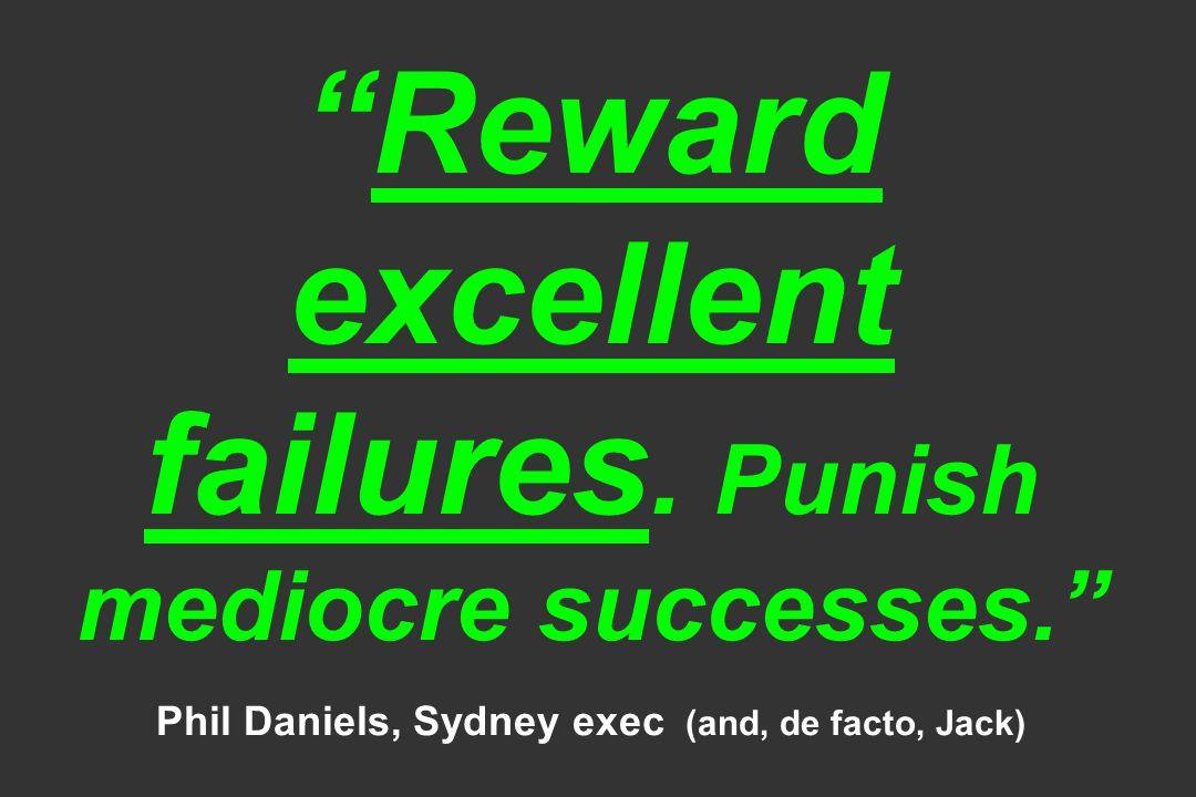 Reward excellent failures. Punish mediocre successes. Phil Daniels, Sydney exec (and, de facto, Jack)