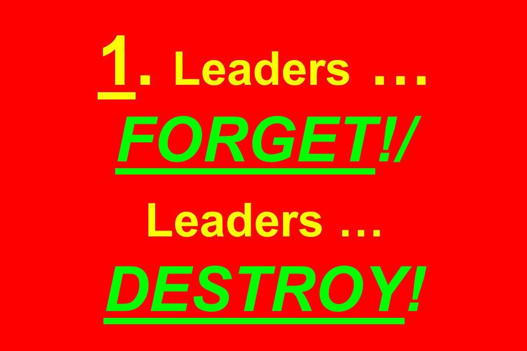 1. Leaders … FORGET!/ Leaders … DESTROY!