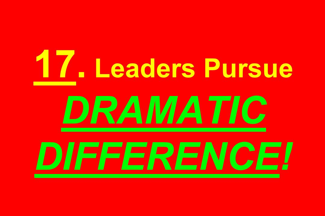 17. Leaders Pursue DRAMATIC DIFFERENCE!