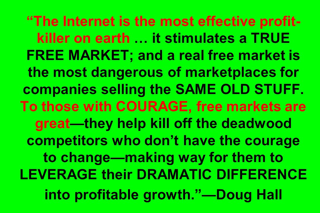 The Internet is the most effective profit- killer on earth … it stimulates a TRUE FREE MARKET; and a real free market is the most dangerous of marketplaces for companies selling the SAME OLD STUFF.