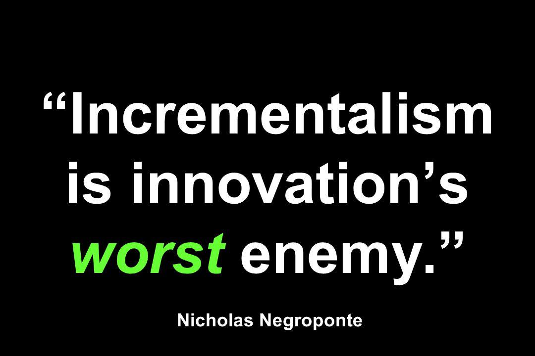 Incrementalism is innovations worst enemy. Nicholas Negroponte