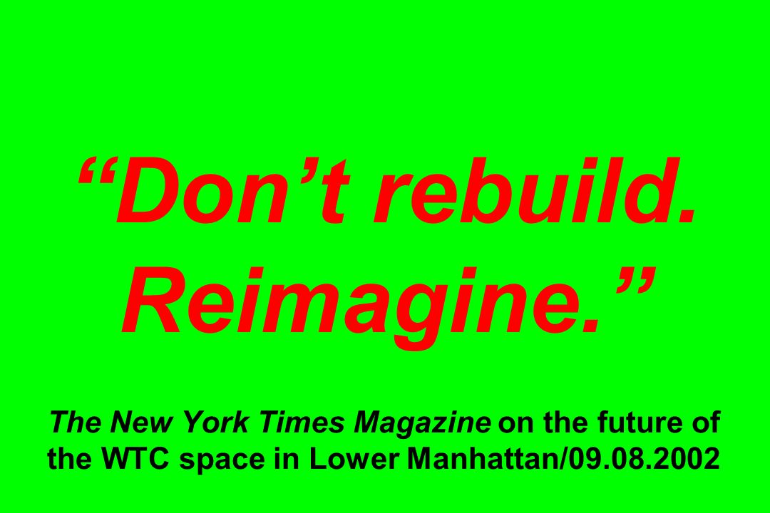 Dont rebuild. Reimagine. The New York Times Magazine on the future of the WTC space in Lower Manhattan/09.08.2002