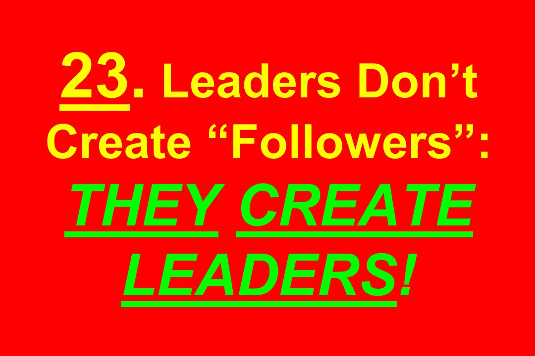 23. Leaders Dont Create Followers: THEY CREATE LEADERS!