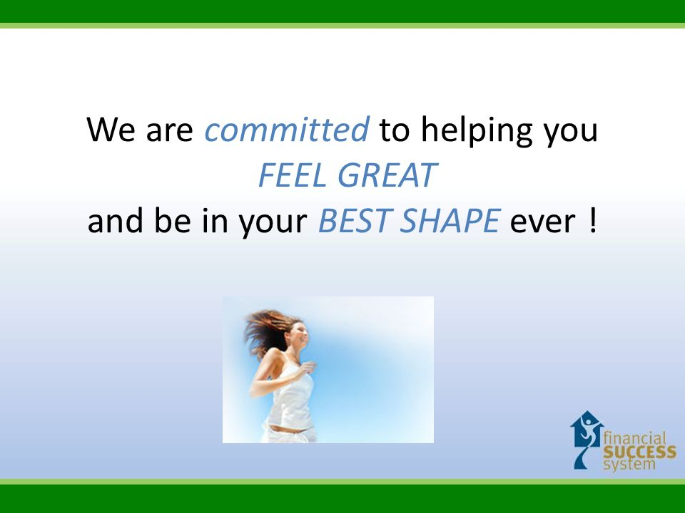We are committed to helping you FEEL GREAT and be in your BEST SHAPE ever !