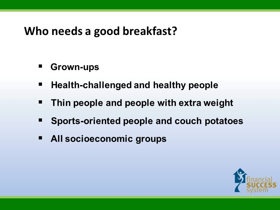 Who needs a good breakfast? Grown-ups Health-challenged and healthy people Thin people and people with extra weight Sports-oriented people and couch p