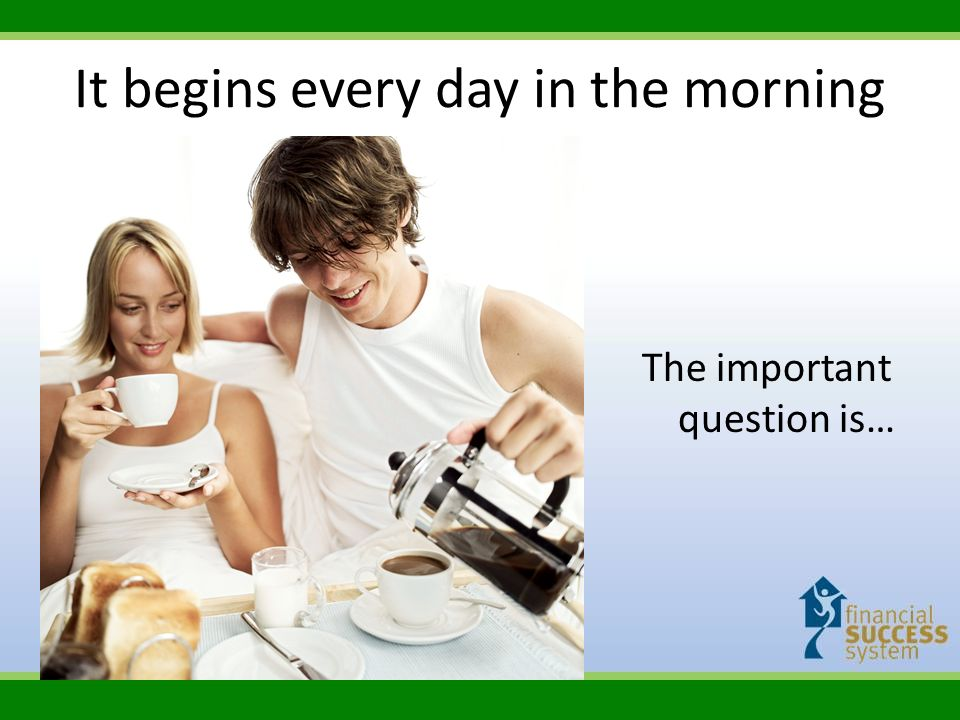 It begins every day in the morning The important question is…