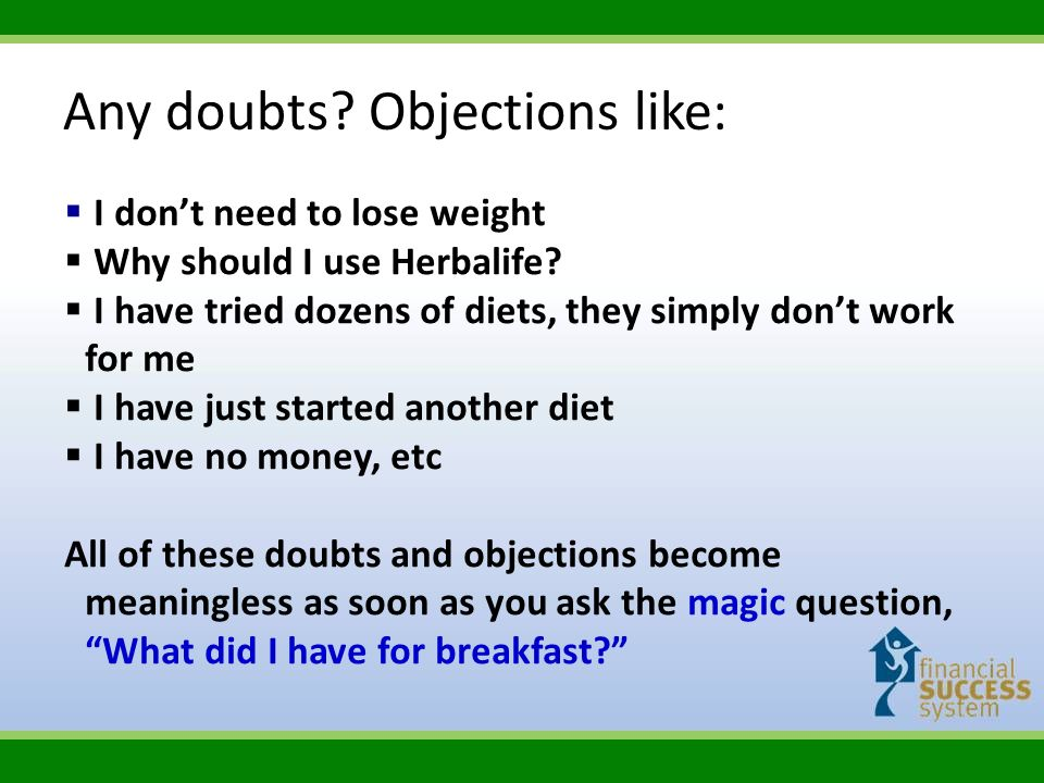 Any doubts? Objections like: I dont need to lose weight Why should I use Herbalife? I have tried dozens of diets, they simply dont work for me I have
