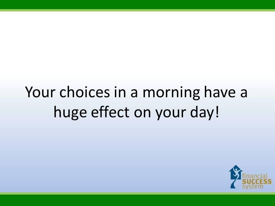 Your choices in a morning have a huge effect on your day!
