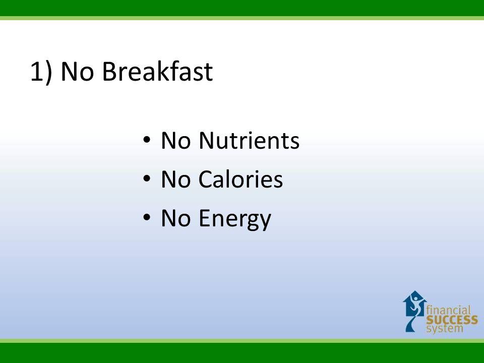 1) No Breakfast No Nutrients No Calories No Energy