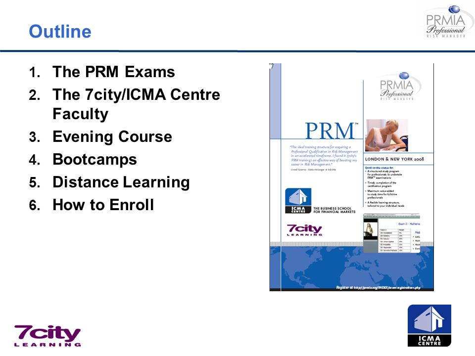 Outline 1. The PRM Exams 2. The 7city/ICMA Centre Faculty 3. Evening Course 4. Bootcamps 5. Distance Learning 6. How to Enroll