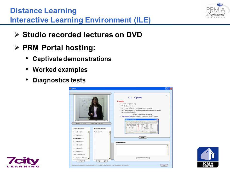 Distance Learning Interactive Learning Environment (ILE) Studio recorded lectures on DVD PRM Portal hosting: Captivate demonstrations Worked examples