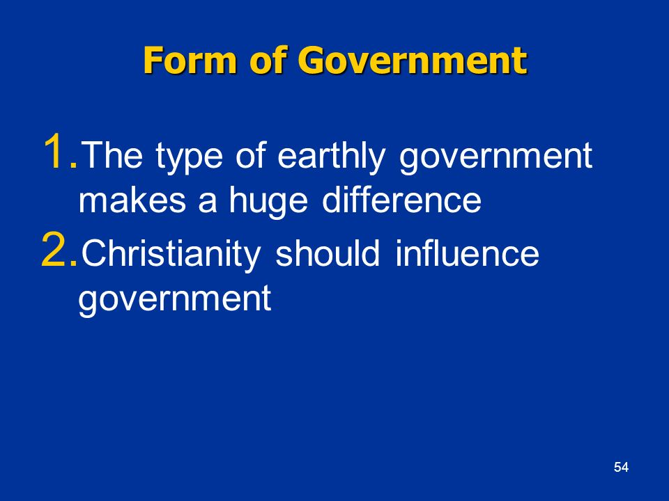 Form of Government 1. The type of earthly government makes a huge difference 2. Christianity should influence government 54